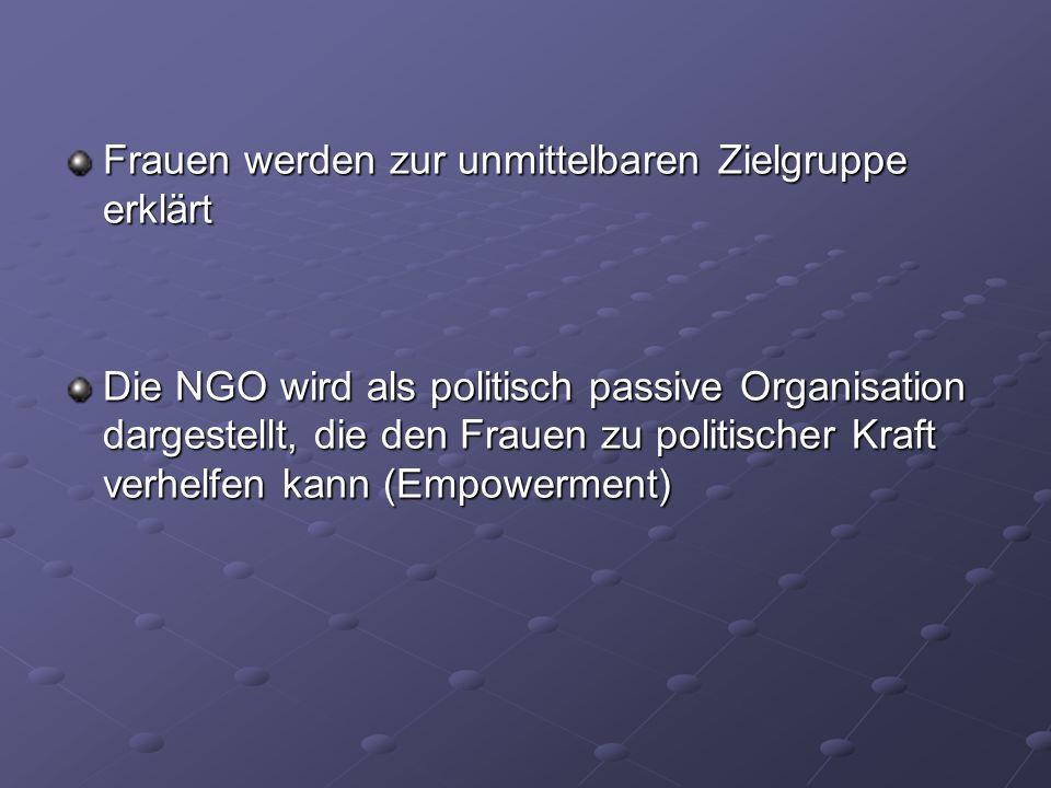 Frauen werden zur unmittelbaren Zielgruppe erklärt Die NGO wird als politisch passive Organisation dargestellt, die den Frauen zu politischer Kraft ve