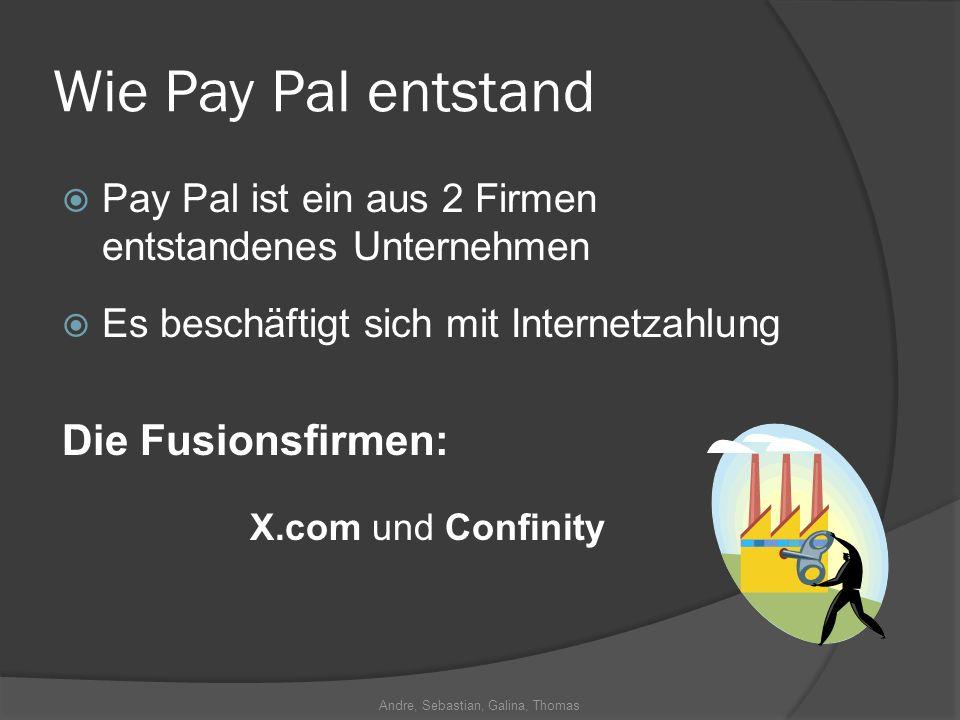 Andre, Sebastian, Galina, Thomas Wie Pay Pal entstand Pay Pal ist ein aus 2 Firmen entstandenes Unternehmen Es beschäftigt sich mit Internetzahlung Di