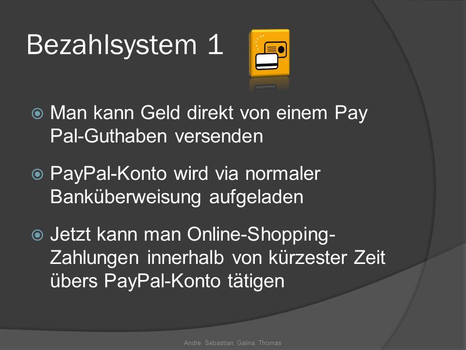 Andre, Sebastian, Galina, Thomas Bezahlsystem 1 Man kann Geld direkt von einem Pay Pal-Guthaben versenden PayPal-Konto wird via normaler Banküberweisung aufgeladen Jetzt kann man Online-Shopping- Zahlungen innerhalb von kürzester Zeit übers PayPal-Konto tätigen
