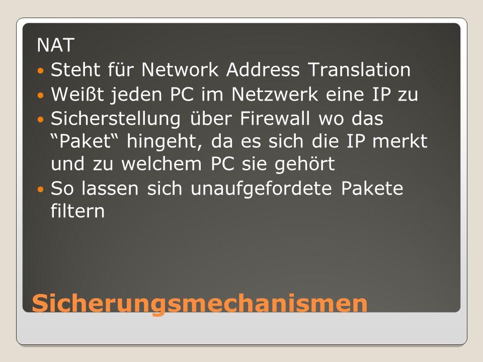 Sicherungsmechanismen NAT Steht für Network Address Translation Weißt jeden PC im Netzwerk eine IP zu Sicherstellung über Firewall wo das Paket hingeht, da es sich die IP merkt und zu welchem PC sie gehört So lassen sich unaufgefordete Pakete filtern