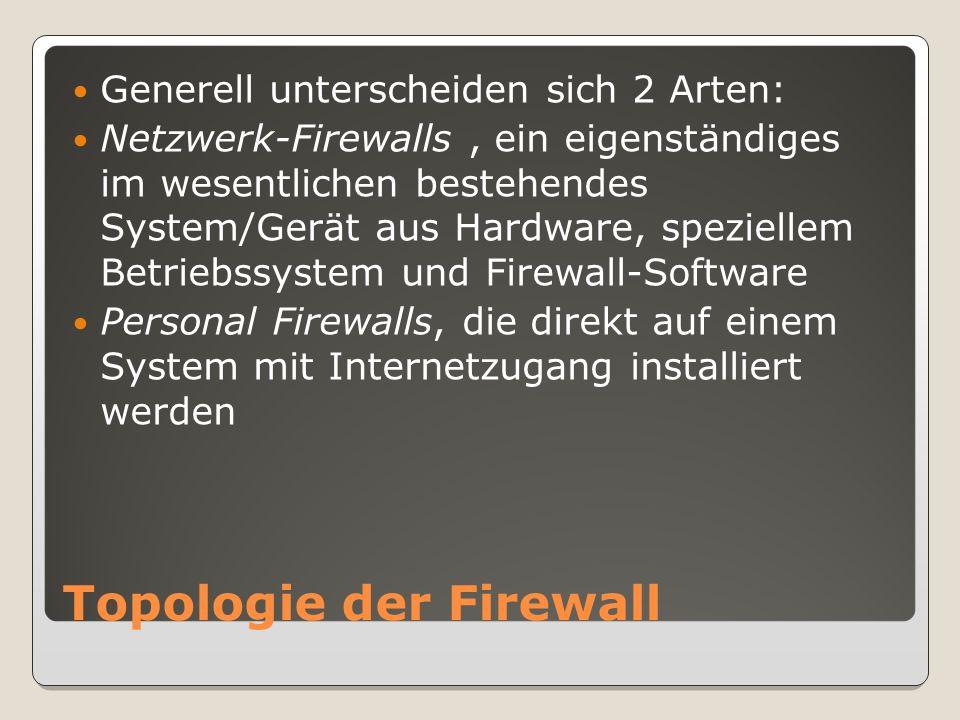 Topologie der Firewall Generell unterscheiden sich 2 Arten: Netzwerk-Firewalls, ein eigenständiges im wesentlichen bestehendes System/Gerät aus Hardware, speziellem Betriebssystem und Firewall-Software Personal Firewalls, die direkt auf einem System mit Internetzugang installiert werden
