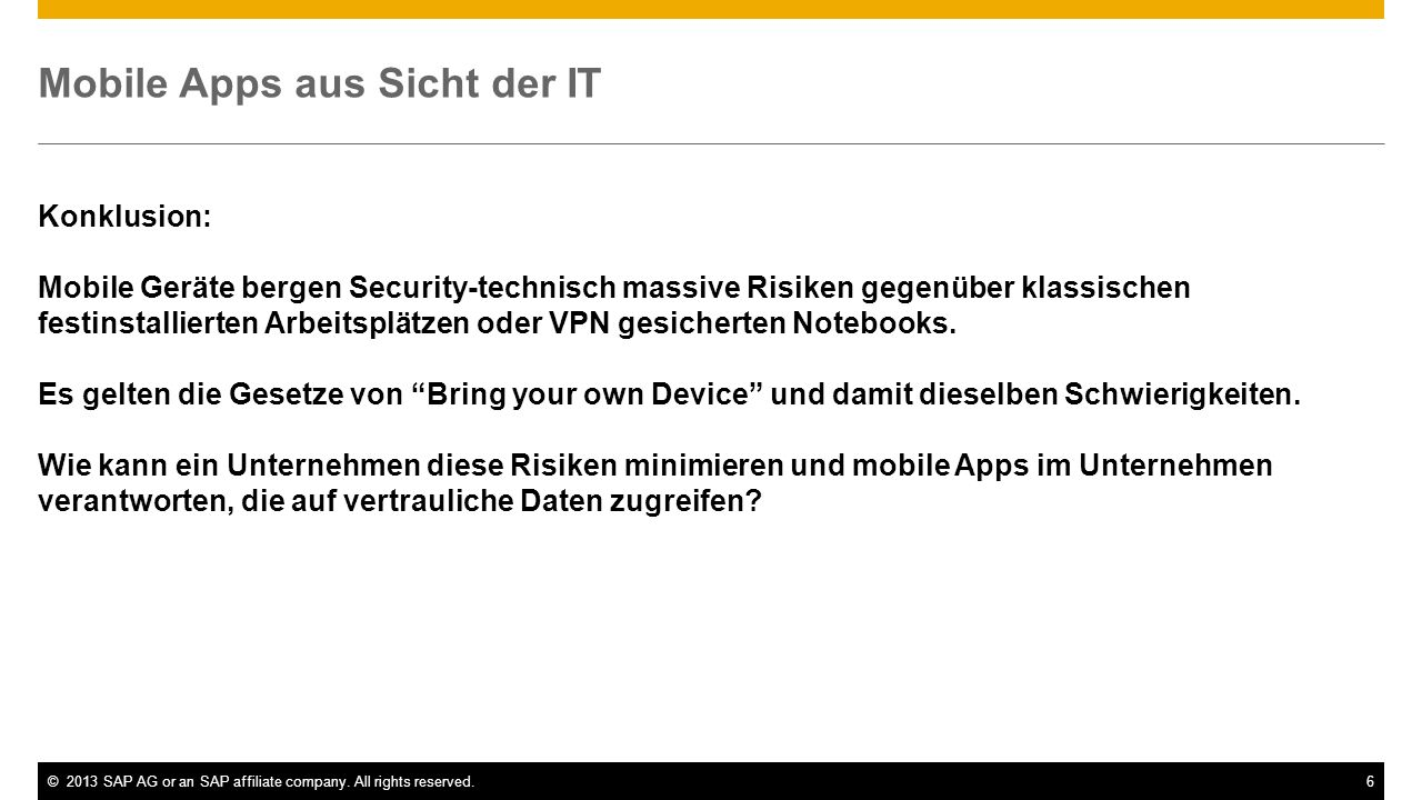 ©2013 SAP AG or an SAP affiliate company. All rights reserved.6 Mobile Apps aus Sicht der IT Konklusion: Mobile Geräte bergen Security-technisch massi