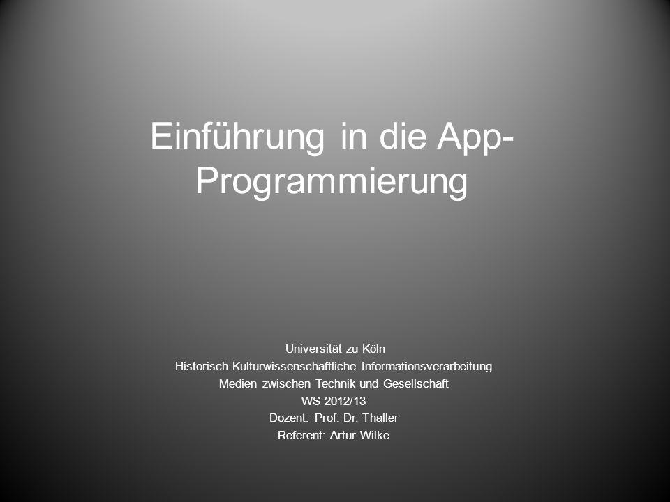 Einführung in die App- Programmierung Universität zu Köln Historisch-Kulturwissenschaftliche Informationsverarbeitung Medien zwischen Technik und Gesellschaft WS 2012/13 Dozent: Prof.