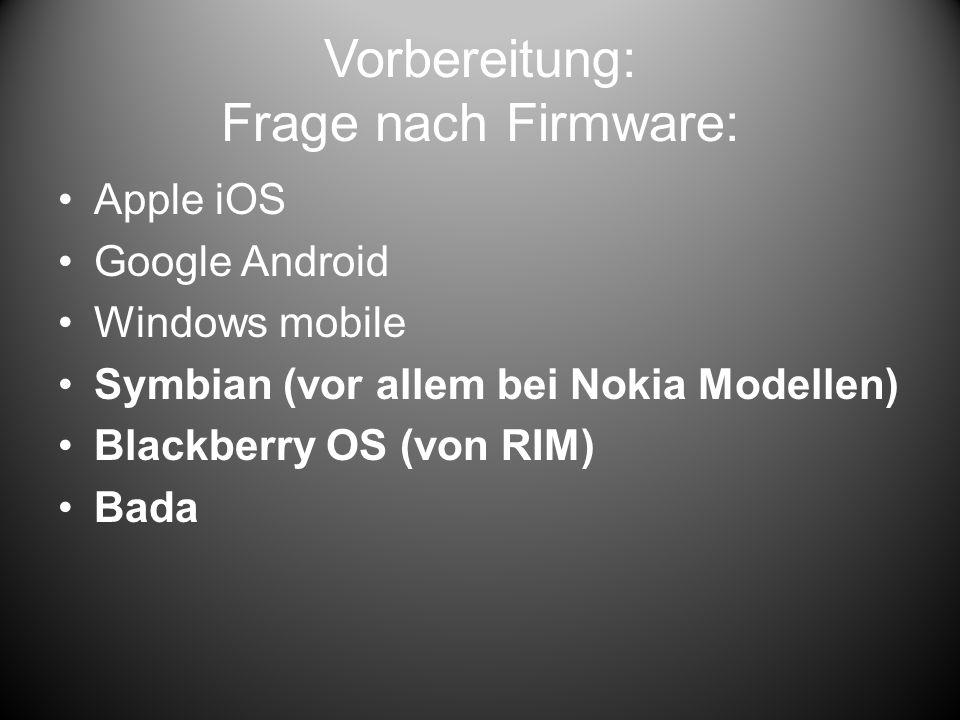 Vorbereitung: Frage nach Firmware: Apple iOS Google Android Windows mobile Symbian (vor allem bei Nokia Modellen) Blackberry OS (von RIM) Bada