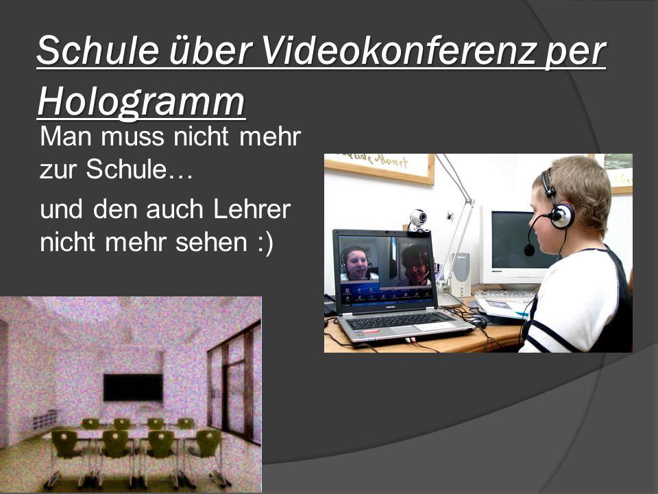 Schule über Videokonferenz per Hologramm Man muss nicht mehr zur Schule… und den auch Lehrer nicht mehr sehen :)