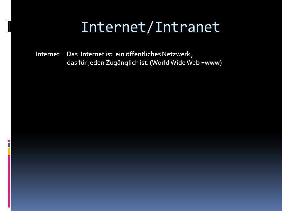 Internet/Intranet Internet: Das Internet ist ein öffentliches Netzwerk, das für jeden Zugänglich ist. (World Wide Web =www)