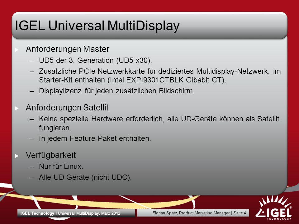 Florian Spatz, Product Marketing Manager | Seite 5 IGEL Technology | Universal MultiDisplay, März 2012 IGEL Universal MultiDisplay Lizenzierung –Eine Lizenz pro zusätzlichem Display –Die Lizenz wird auf dem Master-Gerät gespeichert und verwaltet.