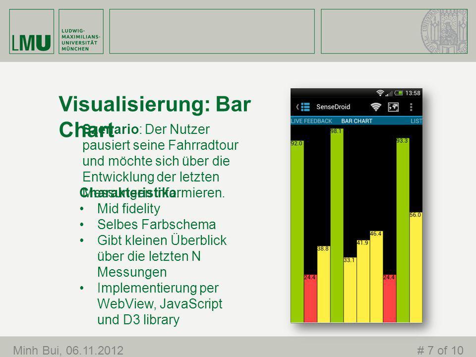 Visualisierung: Bar Chart Minh Bui, 06.11.2012# 7 of 10 Charakteristika: Mid fidelity Selbes Farbschema Gibt kleinen Überblick über die letzten N Messungen Implementierung per WebView, JavaScript und D3 library Szenario: Der Nutzer pausiert seine Fahrradtour und möchte sich über die Entwicklung der letzten Messungen informieren.