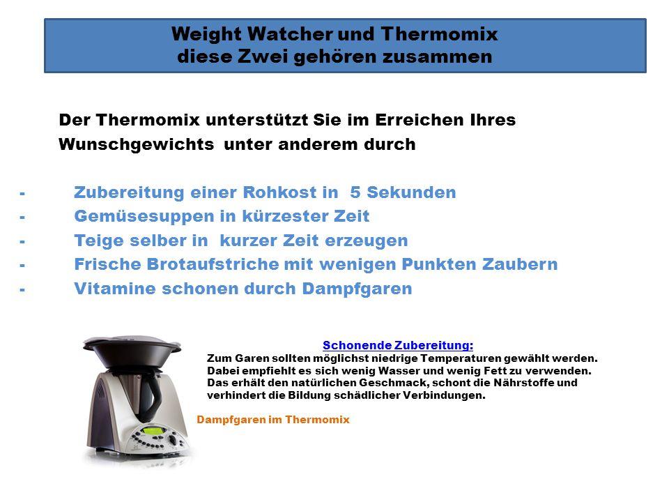 Weight Watcher und Thermomix diese Zwei gehören zusammen Der Thermomix unterstützt Sie im Erreichen Ihres Wunschgewichts unter anderem durch -Zubereit