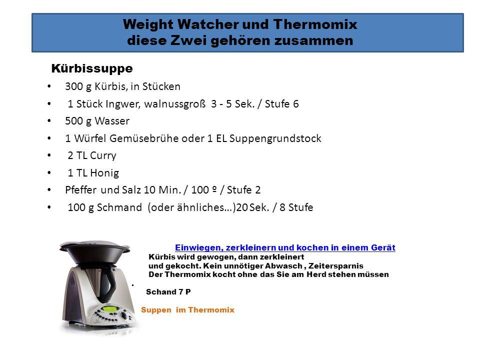 Weight Watcher und Thermomix diese Zwei gehören zusammen Kürbissuppe 300 g Kürbis, in Stücken 1 Stück Ingwer, walnussgroß 3 - 5 Sek. / Stufe 6 500 g W