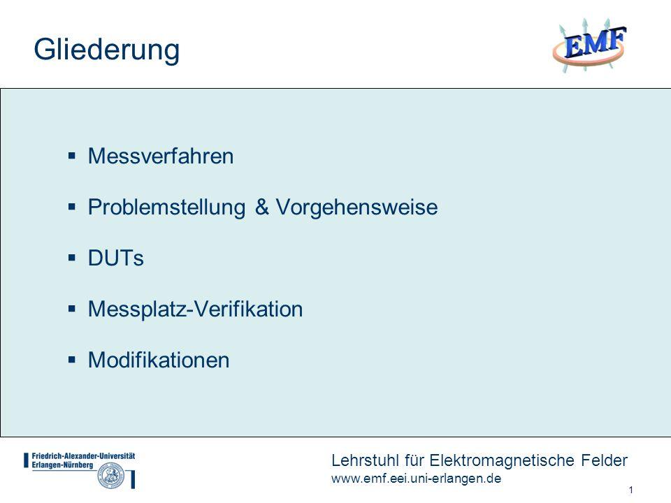 1 Lehrstuhl für Elektromagnetische Felder www.emf.eei.uni-erlangen.de Gliederung Messverfahren Problemstellung & Vorgehensweise DUTs Messplatz-Verifikation Modifikationen