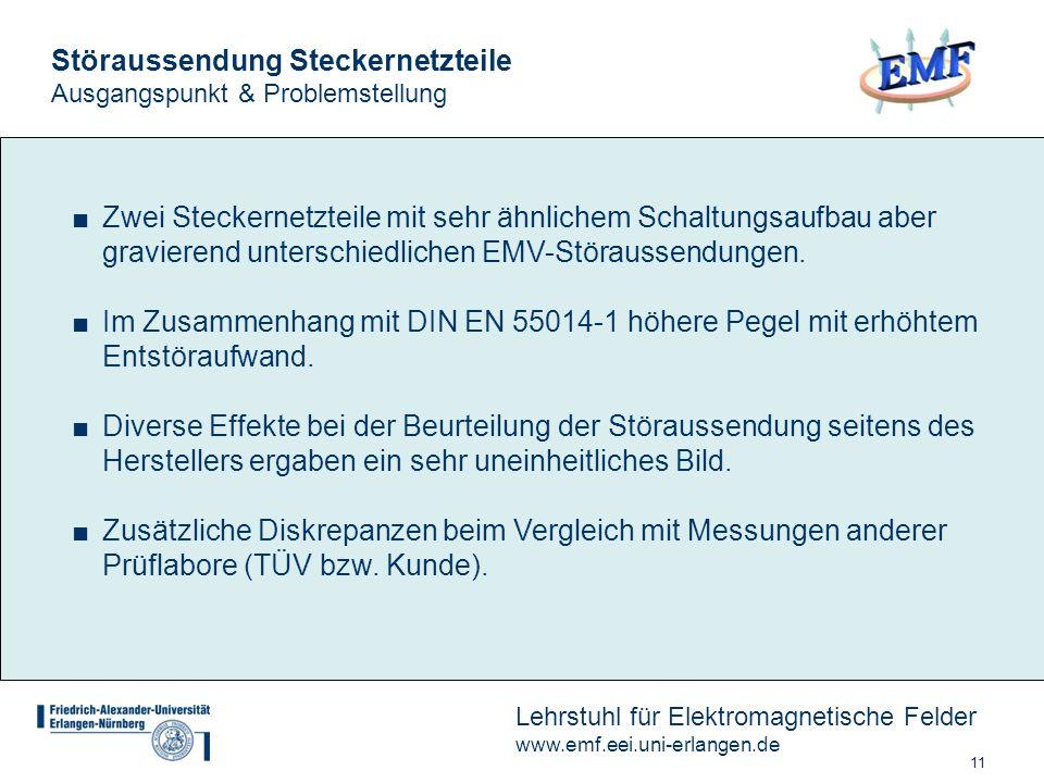 11 Lehrstuhl für Elektromagnetische Felder www.emf.eei.uni-erlangen.de Störaussendung Steckernetzteile Ausgangspunkt & Problemstellung Zwei Steckernetzteile mit sehr ähnlichem Schaltungsaufbau aber gravierend unterschiedlichen EMV-Störaussendungen.