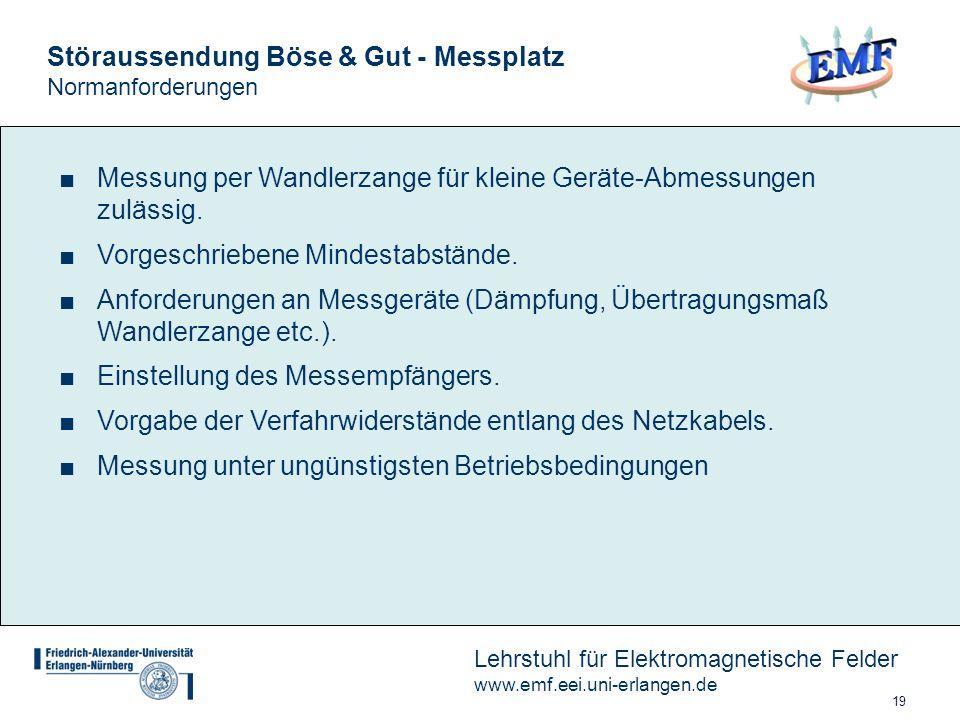 19 Lehrstuhl für Elektromagnetische Felder www.emf.eei.uni-erlangen.de Störaussendung Böse & Gut - Messplatz Normanforderungen Messung per Wandlerzange für kleine Geräte-Abmessungen zulässig.