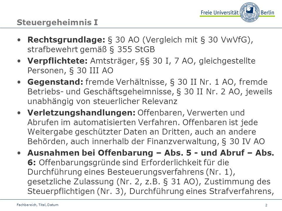 2 Steuergeheimnis I Rechtsgrundlage: § 30 AO (Vergleich mit § 30 VwVfG), strafbewehrt gemäß § 355 StGB Verpflichtete: Amtsträger, §§ 30 I, 7 AO, gleichgestellte Personen, § 30 III AO Gegenstand: fremde Verhältnisse, § 30 II Nr.