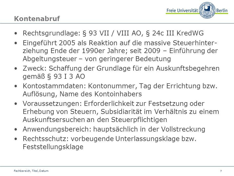 7 Kontenabruf Rechtsgrundlage: § 93 VII / VIII AO, § 24c III KredWG Eingeführt 2005 als Reaktion auf die massive Steuerhinter- ziehung Ende der 1990er Jahre; seit 2009 – Einführung der Abgeltungsteuer – von geringerer Bedeutung Zweck: Schaffung der Grundlage für ein Auskunftsbegehren gemäß § 93 I 3 AO Kontostammdaten: Kontonummer, Tag der Errichtung bzw.