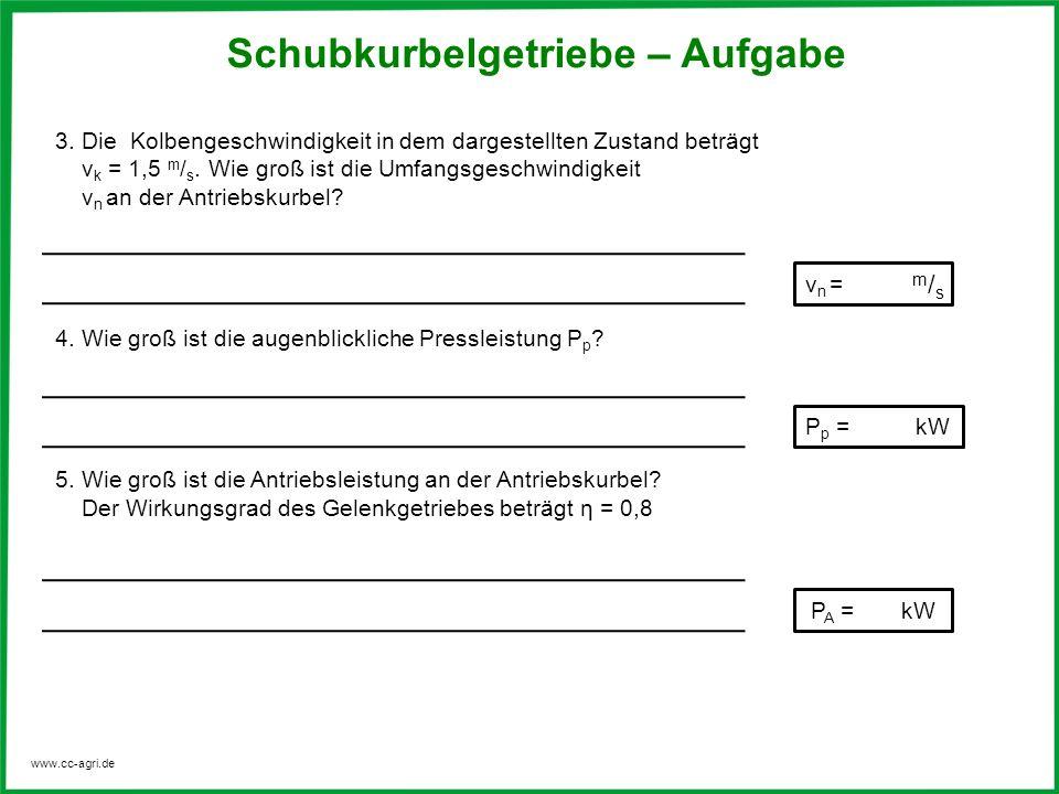 www.cc-agri.de Schubkurbelgetriebe – Aufgabe m/sm/s P p = kW v n = P A = kW 3. Die Kolbengeschwindigkeit in dem dargestellten Zustand beträgt v k = 1,