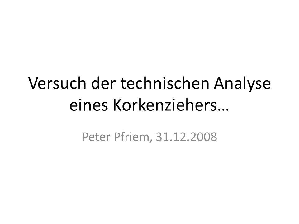 Versuch der technischen Analyse eines Korkenziehers… Peter Pfriem, 31.12.2008