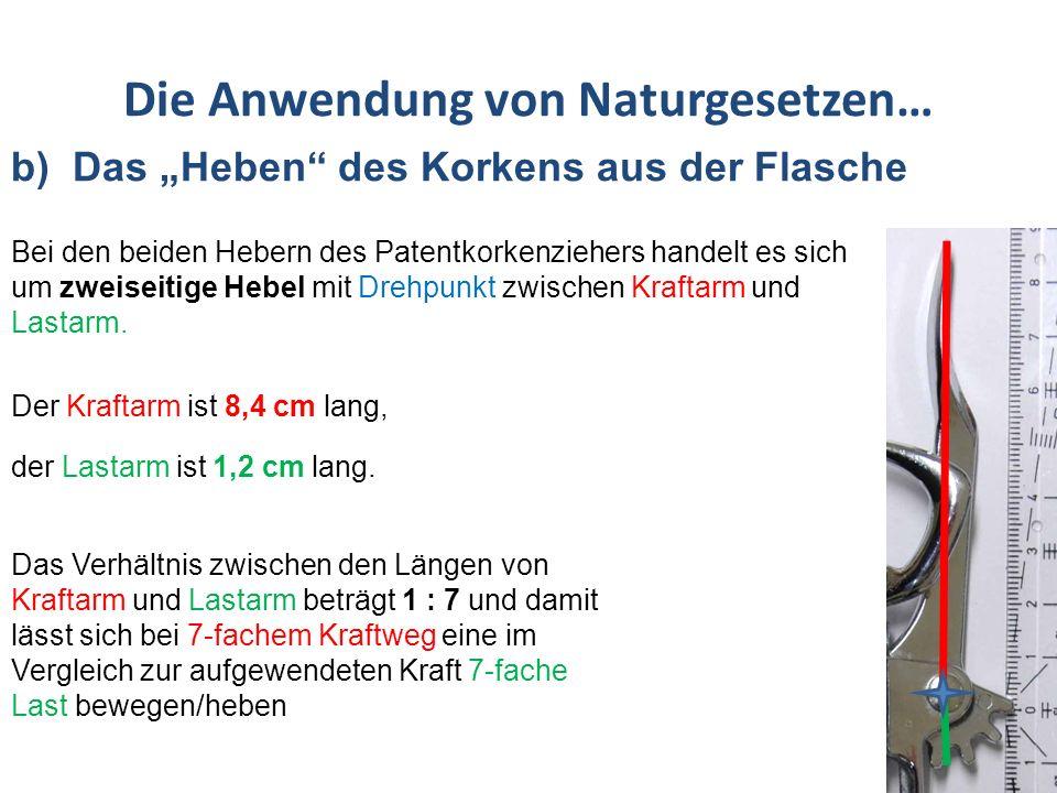 Die Anwendung von Naturgesetzen… b) Das Heben des Korkens aus der Flasche Geht man davon aus, dass der Hebel beim Patentkorkenzieher annähernd einen Halbkreis beschreibt, so ergibt sich für den Kraftweg der Betrag von r * 3,14 = 8,4 cm * 3,14= 26,38 cm Aus dem Verhältnis der Längen der beiden Hebelarme mit 7 : 1 ergibt sich rein rechnerisch ein Lastweg von 26,38cm : 7 = 3,76 cm Radius r