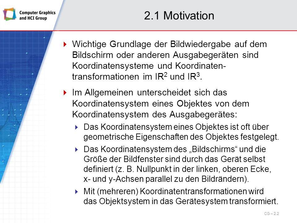 2.1 Motivation Wichtige Grundlage der Bildwiedergabe auf dem Bildschirm oder anderen Ausgabegeräten sind Koordinatensysteme und Koordinaten- transform