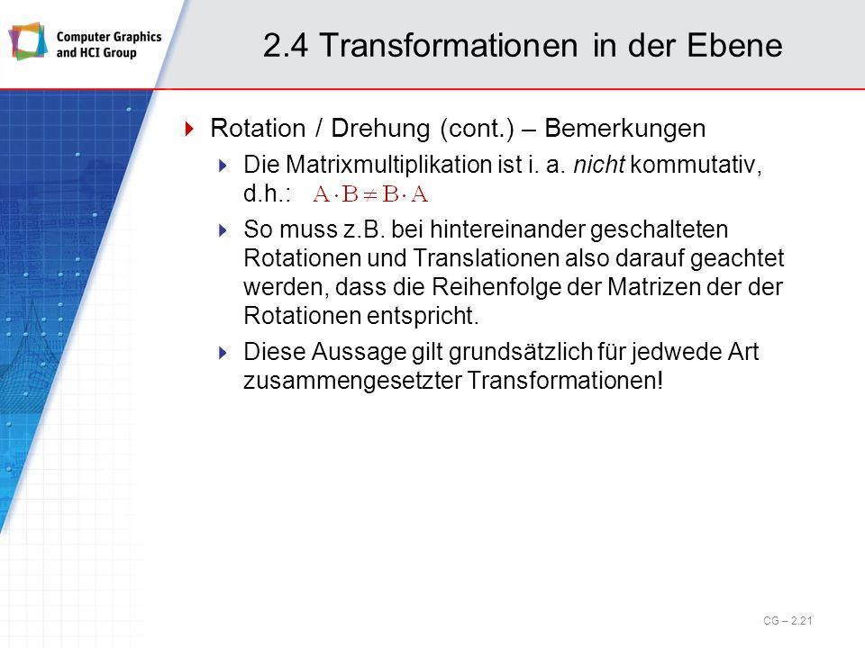 2.4 Transformationen in der Ebene Rotation / Drehung (cont.) – Bemerkungen Die Matrixmultiplikation ist i. a. nicht kommutativ, d.h.: So muss z.B. bei