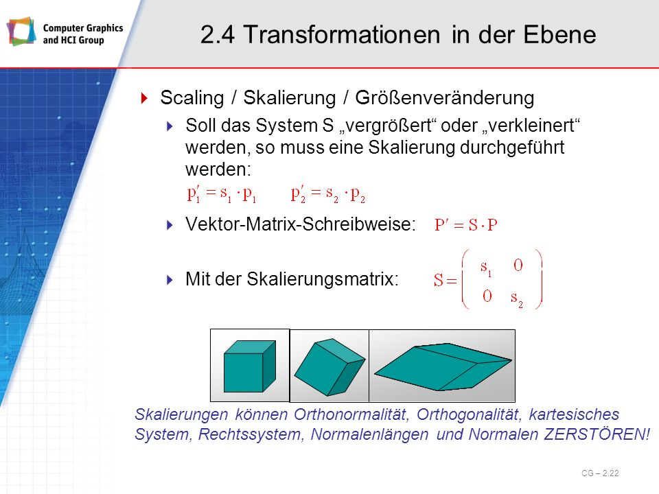 2.4 Transformationen in der Ebene Scaling / Skalierung / Größenveränderung Soll das System S vergrößert oder verkleinert werden, so muss eine Skalieru