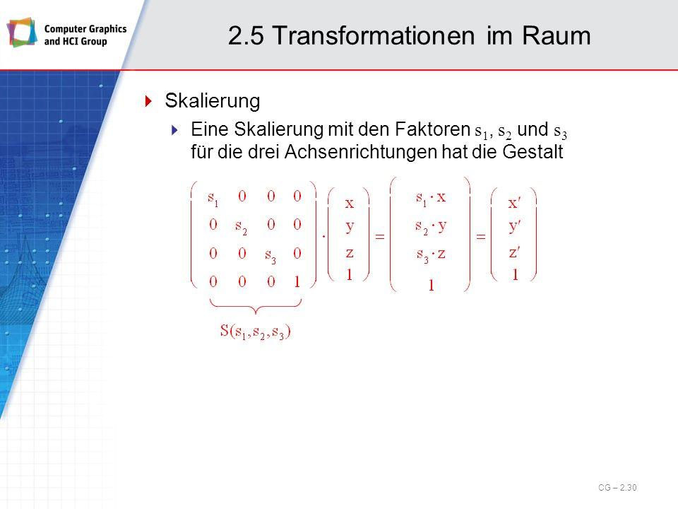 2.5 Transformationen im Raum Skalierung Eine Skalierung mit den Faktoren s 1, s 2 und s 3 für die drei Achsenrichtungen hat die Gestalt CG – 2.30