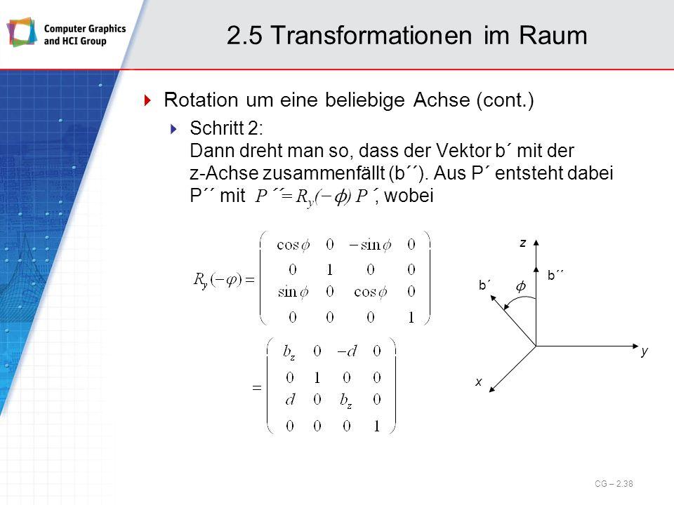 2.5 Transformationen im Raum Rotation um eine beliebige Achse (cont.) Schritt 2: Dann dreht man so, dass der Vektor b´ mit der z-Achse zusammenfällt (