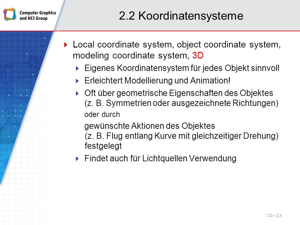 2.2 Koordinatensysteme World coordinate system, global coordinate system, scene coordinate system, 3D Hier lebt die gesamte Szene Objekte (Objektkoordinatensysteme) werden mittels Transformationen platziert Zum Rendern: Umrechnung lokaler Objektkoordinaten in globale Objektkoordinaten (bei Animationen d.