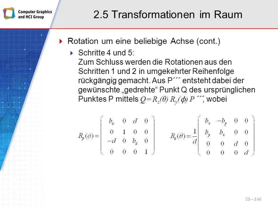 2.5 Transformationen im Raum Rotation um eine beliebige Achse (cont.) Schritte 4 und 5: Zum Schluss werden die Rotationen aus den Schritten 1 und 2 in