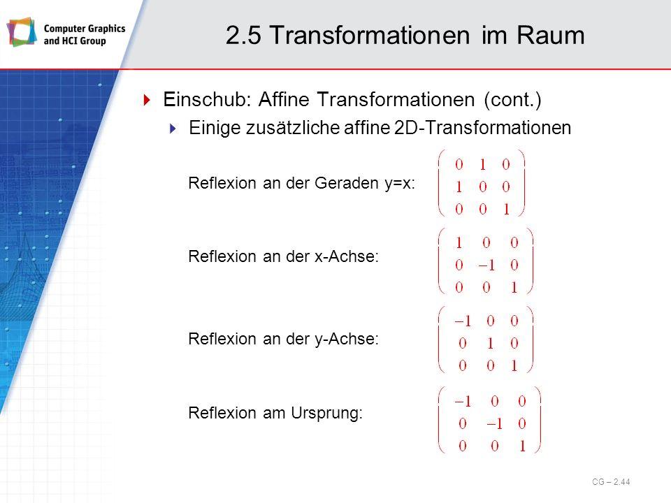 2.5 Transformationen im Raum Einschub: Affine Transformationen (cont.) Einige zusätzliche affine 2D-Transformationen Reflexion an der Geraden y=x: Ref