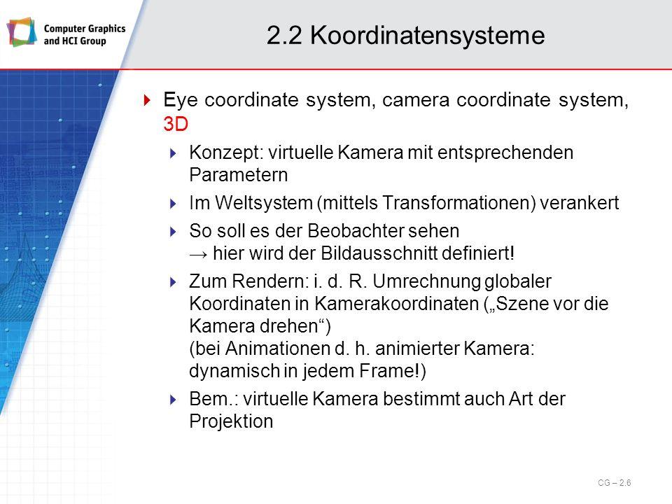 2.2 Koordinatensysteme View coordinate system, view plane coordinate system, 2D Durch die Projektion (Kameratransformation) werden 3D-Koordinaten 2D-Koordinaten in der Bildebene zugeordnet Koordinatensystem in der zweidimensionalen Bildebene nach der Projektion Ein Window definiert ein Sichtfenster in der Bildebene Display coordinate system, device coordinate system, 2D Definiert das Koordinatensystem des Gerätes Ein Viewport definiert einen Bereich, in dem der Inhalt eines Windows dargestellt werden soll (Windowgröße, -position) Window-Viewport-Transformationen sind 2D-2D CG – 2.7
