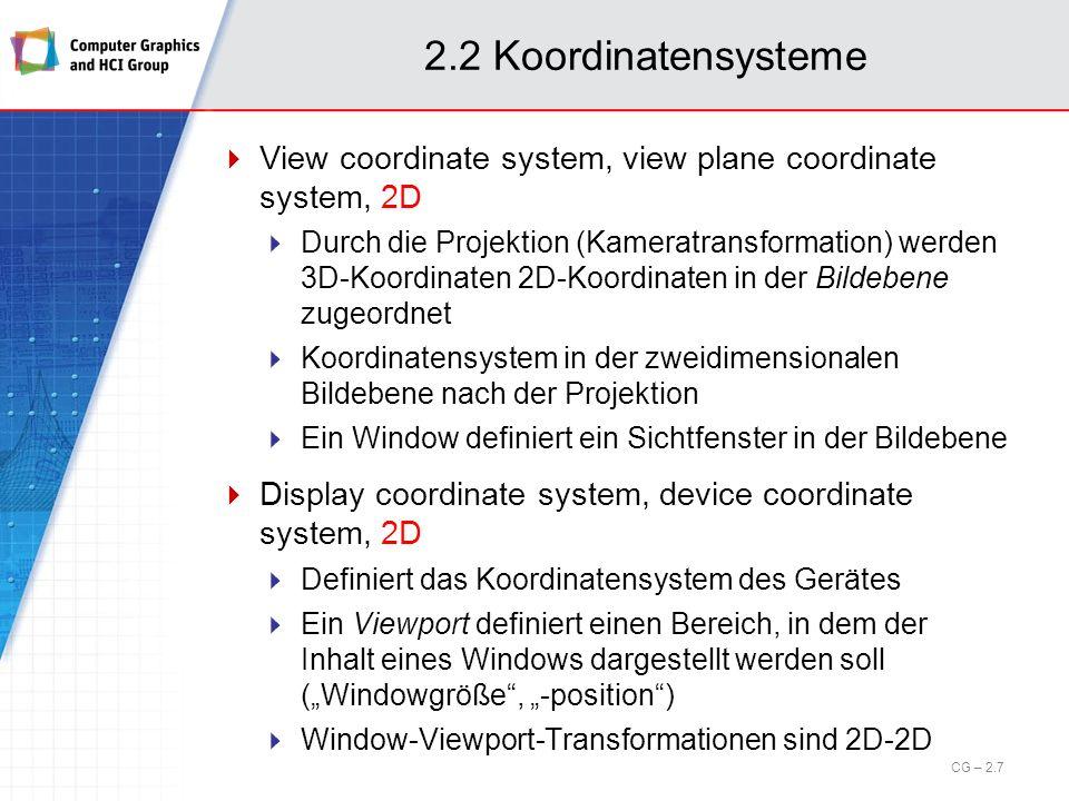 2.2 Koordinatensysteme Überblick / Zusammenspiel: Objekt A Objekt B Lokale Koordinatensysteme Weltkoordinaten Objekt-, Licht- und Kamerapositionen sowie -orientierungen 1 1 Viewkoordinaten Displaykoordinaten (in Pixel) Objekt- transformationen Kamera- transformation View-to-Display- Transformation (Viewport, Windowgröße, Windowposition CG – 2.8