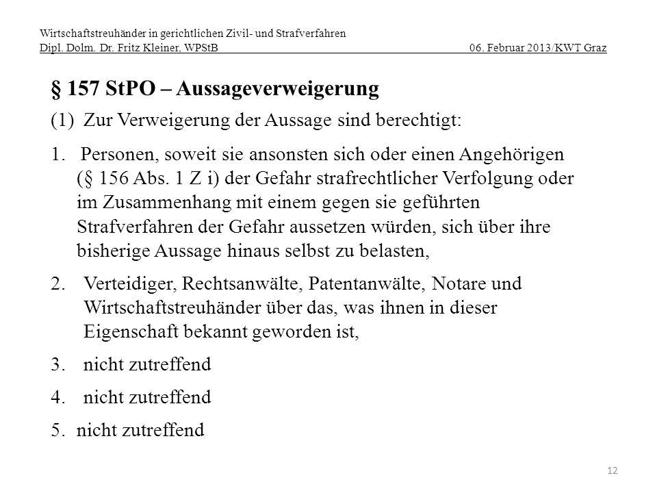 Wirtschaftstreuhänder in gerichtlichen Zivil- und Strafverfahren Dipl. Dolm. Dr. Fritz Kleiner, WPStB 06. Februar 2013/KWT Graz 12 § 157 StPO – Aussag