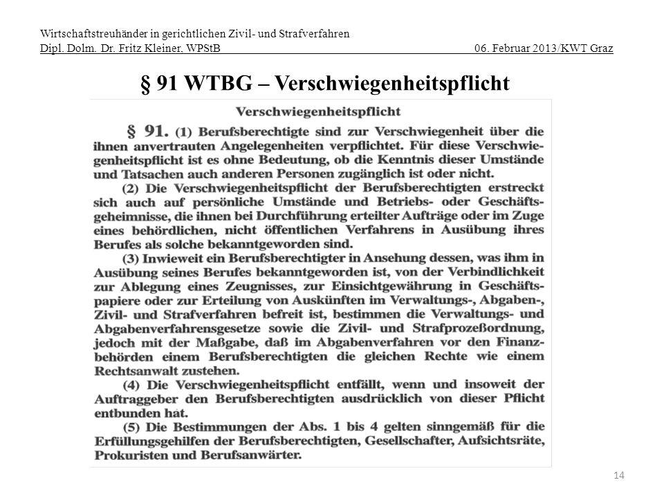 Wirtschaftstreuhänder in gerichtlichen Zivil- und Strafverfahren Dipl. Dolm. Dr. Fritz Kleiner, WPStB 06. Februar 2013/KWT Graz 14 § 91 WTBG – Verschw