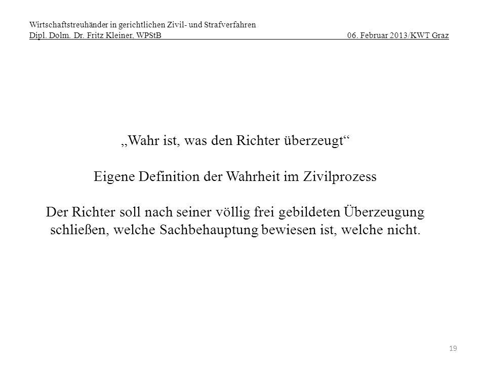 Wirtschaftstreuhänder in gerichtlichen Zivil- und Strafverfahren Dipl. Dolm. Dr. Fritz Kleiner, WPStB 06. Februar 2013/KWT Graz 19 Wahr ist, was den R