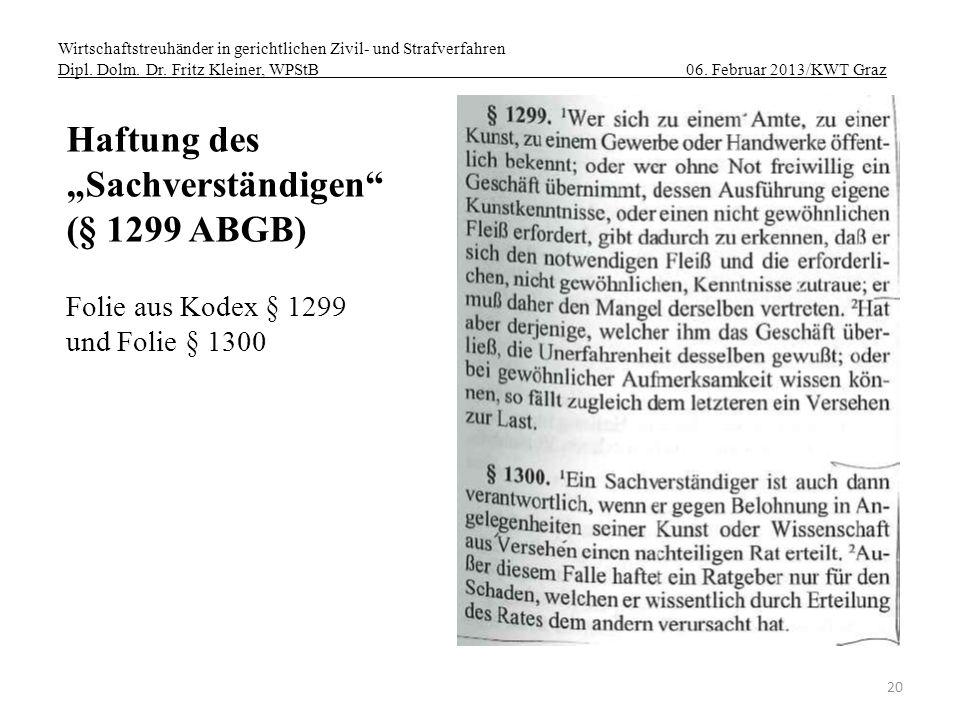 Wirtschaftstreuhänder in gerichtlichen Zivil- und Strafverfahren Dipl. Dolm. Dr. Fritz Kleiner, WPStB 06. Februar 2013/KWT Graz 20 Haftung des Sachver