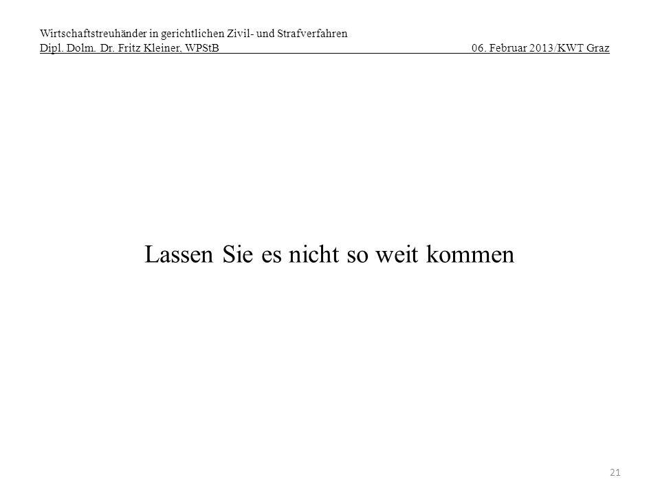 Wirtschaftstreuhänder in gerichtlichen Zivil- und Strafverfahren Dipl. Dolm. Dr. Fritz Kleiner, WPStB 06. Februar 2013/KWT Graz 21 Lassen Sie es nicht