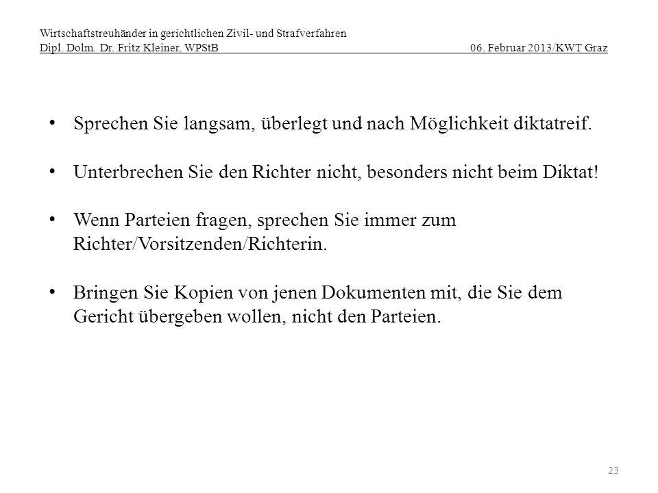 Wirtschaftstreuhänder in gerichtlichen Zivil- und Strafverfahren Dipl. Dolm. Dr. Fritz Kleiner, WPStB 06. Februar 2013/KWT Graz 23 Sprechen Sie langsa