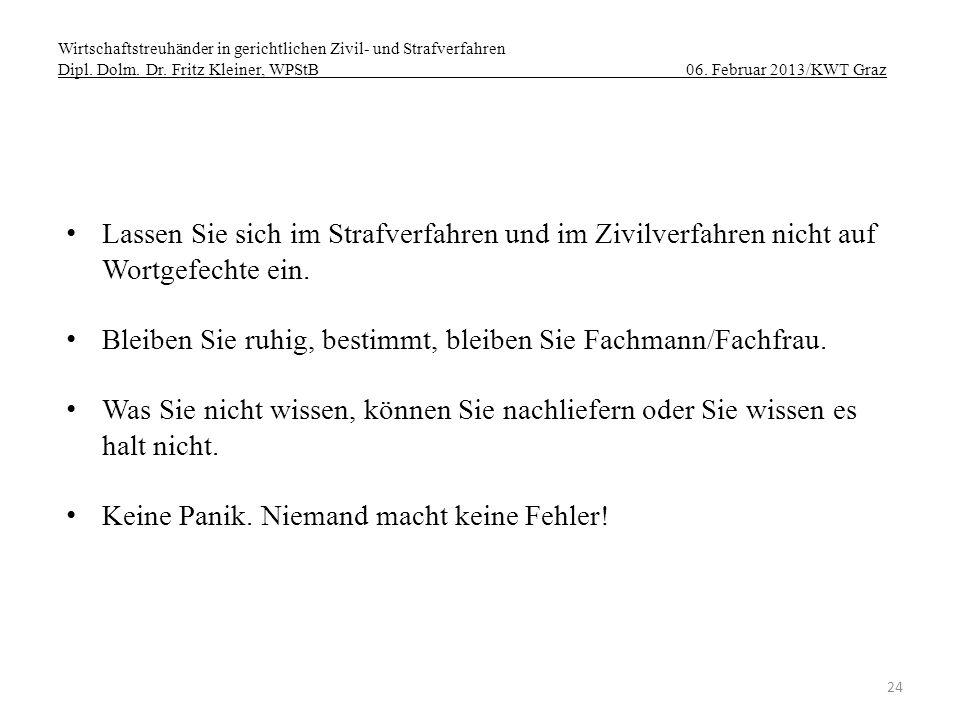 Wirtschaftstreuhänder in gerichtlichen Zivil- und Strafverfahren Dipl. Dolm. Dr. Fritz Kleiner, WPStB 06. Februar 2013/KWT Graz 24 Lassen Sie sich im