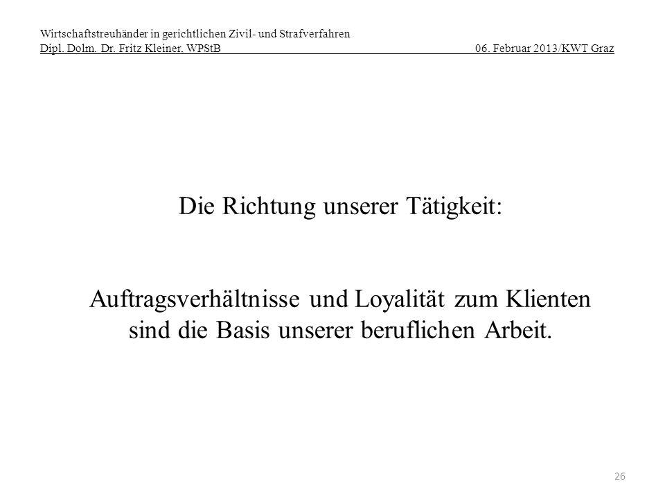 Wirtschaftstreuhänder in gerichtlichen Zivil- und Strafverfahren Dipl. Dolm. Dr. Fritz Kleiner, WPStB 06. Februar 2013/KWT Graz 26 Die Richtung unsere