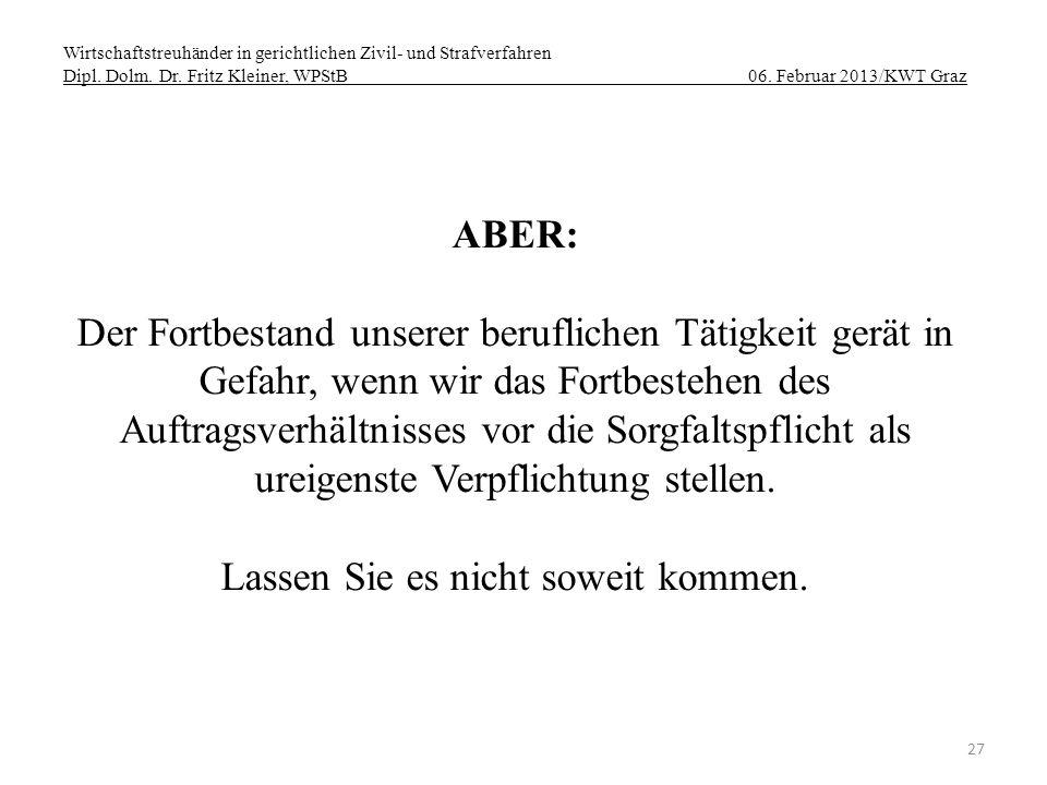 Wirtschaftstreuhänder in gerichtlichen Zivil- und Strafverfahren Dipl. Dolm. Dr. Fritz Kleiner, WPStB 06. Februar 2013/KWT Graz 27 ABER: Der Fortbesta