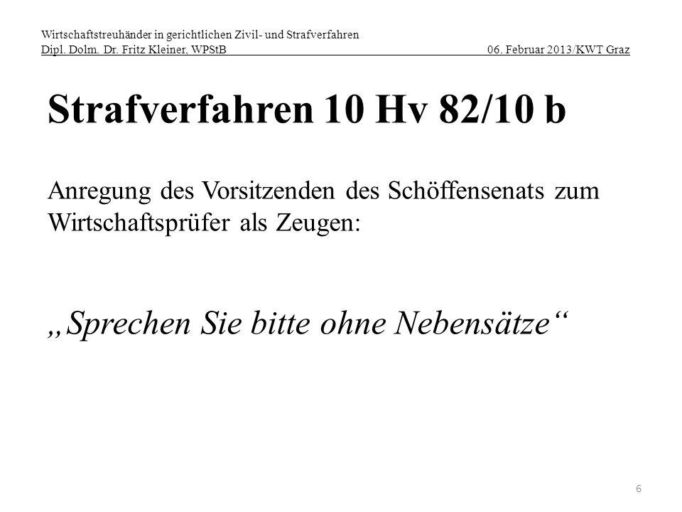 Wirtschaftstreuhänder in gerichtlichen Zivil- und Strafverfahren Dipl. Dolm. Dr. Fritz Kleiner, WPStB 06. Februar 2013/KWT Graz 6 Strafverfahren 10 Hv