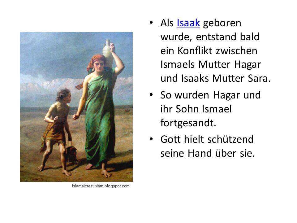 Als Isaak geboren wurde, entstand bald ein Konflikt zwischen Ismaels Mutter Hagar und Isaaks Mutter Sara.Isaak So wurden Hagar und ihr Sohn Ismael fortgesandt.