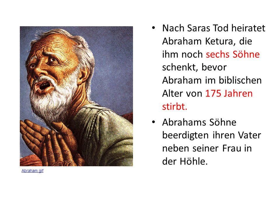 Nach Saras Tod heiratet Abraham Ketura, die ihm noch sechs Söhne schenkt, bevor Abraham im biblischen Alter von 175 Jahren stirbt.