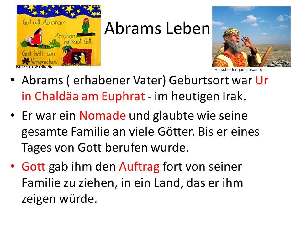 Abrams Leben Abrams ( erhabener Vater) Geburtsort war Ur in Chaldäa am Euphrat - im heutigen Irak.