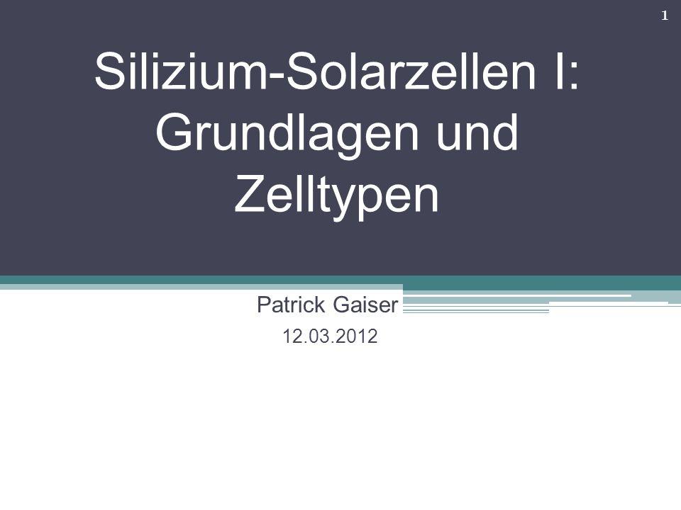 Silizium-Solarzellen I: Grundlagen und Zelltypen Patrick Gaiser 12.03.2012 1