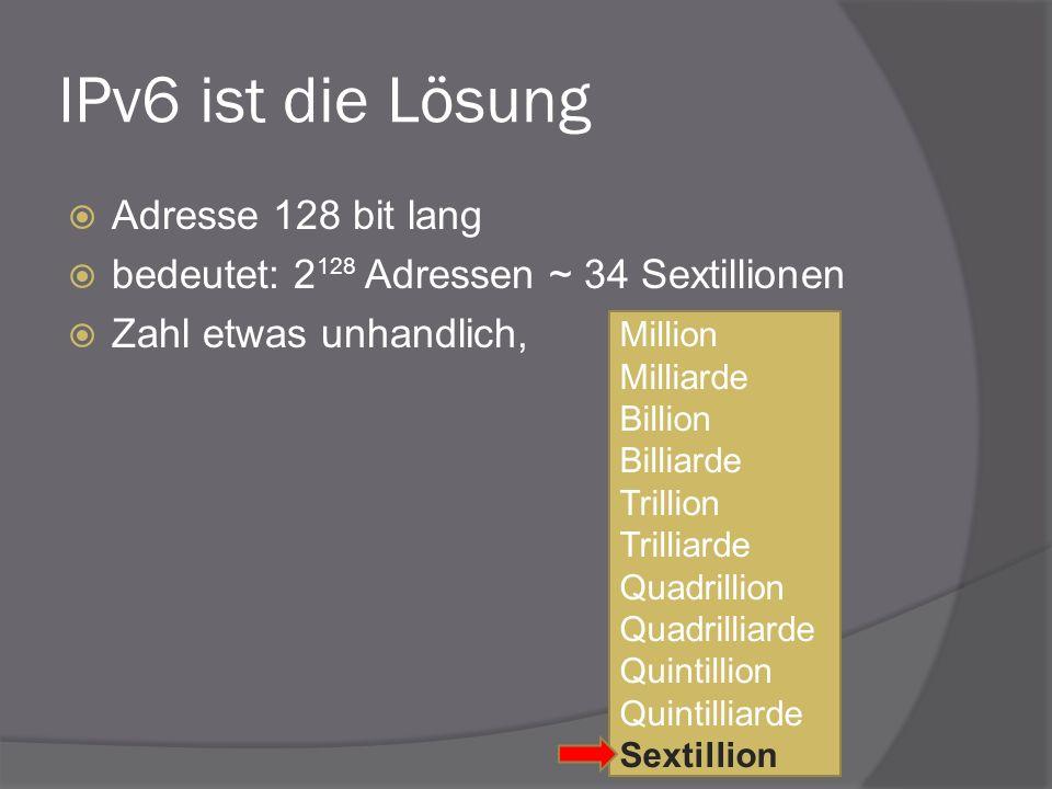 IPv6 ist die Lösung Adresse 128 bit lang bedeutet: 2 128 Adressen ~ 34 Sextillionen Zahl etwas unhandlich, Million Milliarde Billion Billiarde Trillio