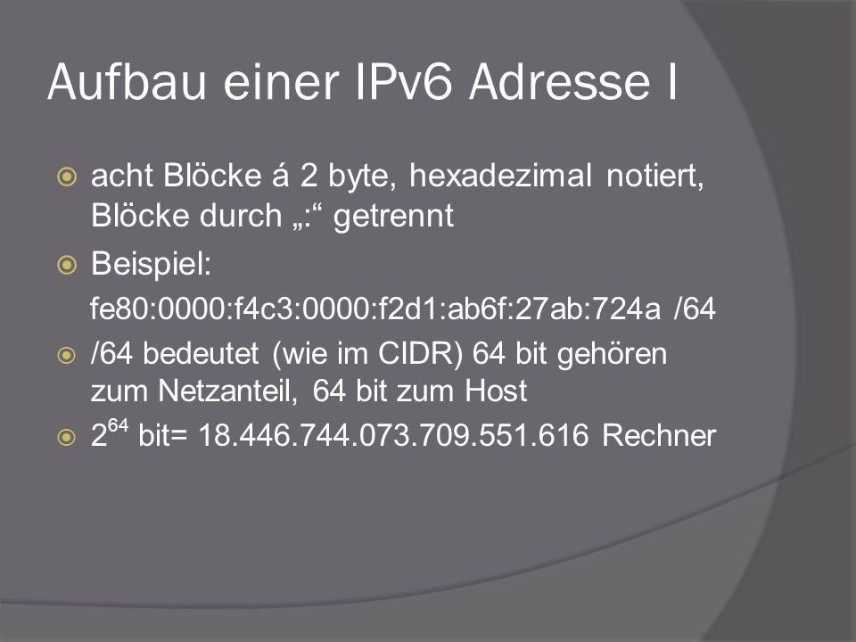 Aufbau einer IPv6 Adresse I acht Blöcke á 2 byte, hexadezimal notiert, Blöcke durch : getrennt Beispiel: fe80:0000:f4c3:0000:f2d1:ab6f:27ab:724a /64 /