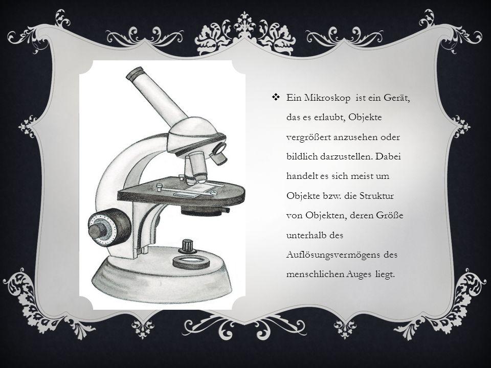 Ein Mikroskop ist ein Gerät, das es erlaubt, Objekte vergrößert anzusehen oder bildlich darzustellen.