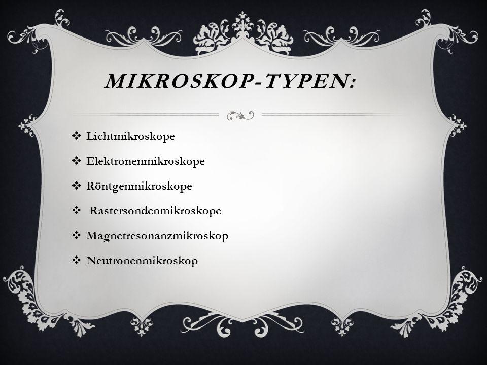 MIKROSKOP-TYPEN: Lichtmikroskope Elektronenmikroskope Röntgenmikroskope Rastersondenmikroskope Magnetresonanzmikroskop Neutronenmikroskop